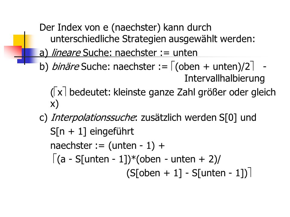 Der Index von e (naechster) kann durch unterschiedliche Strategien ausgewählt werden: a) lineare Suche: naechster := unten b) binäre Suche: naechster := (oben + unten)/2 - Intervallhalbierung (x bedeutet: kleinste ganze Zahl größer oder gleich x) c) Interpolationssuche: zusätzlich werden S[0] und S[n + 1] eingeführt naechster := (unten - 1) + (a - S[unten - 1])*(oben - unten + 2)/ (S[oben + 1] - S[unten - 1])